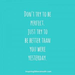 don't try to be perfect, just try to be better than you were yesterday