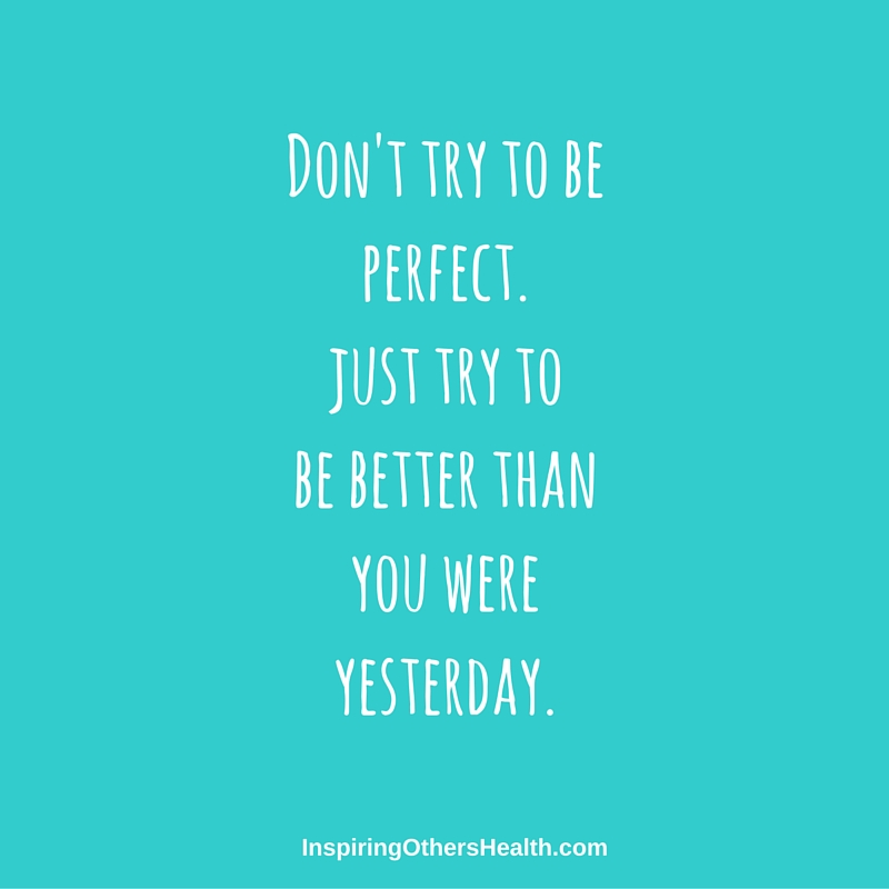 Donu0027t Try To Be Perfect, Just Try To Be Better Than You Were
